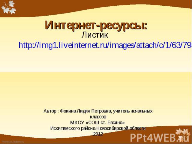 Листик http://img1.liveinternet.ru/images/attach/c/1/63/794/63794594_023338097.png Автор : Фокина Лидия Петровна, учитель начальных классовМКОУ «СОШ ст. Евсино» Искитимского района Новосибирской области2012