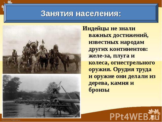 Занятия населения: Индейцы не знали важных достижений, известных народам других континентов: железа, плуга и колеса, огнестрельного оружия. Орудия труда и оружие они делали из дерева, камня и бронзы