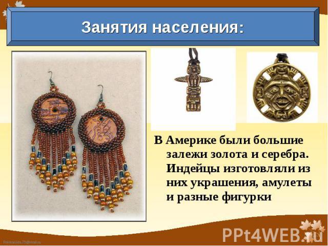 Занятия населения: В Америке были большие залежи золота и серебра. Индейцы изготовляли из них украшения, амулеты и разные фигурки