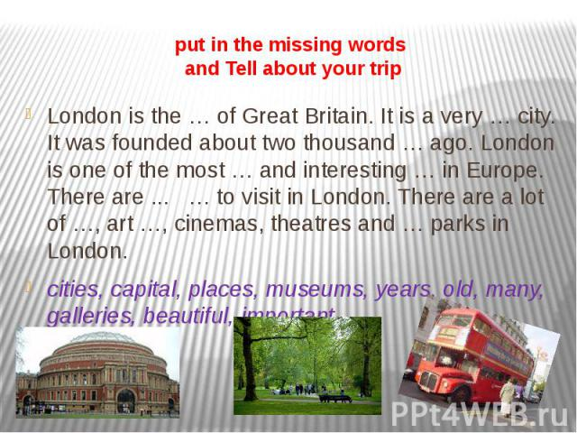 put in the missing words and Tell about your trip London is the … of Great Britain. It is a very … city. It was founded about two thousand … ago. London is one of the most … and interesting … in Europe. There are ... … to visit in London. There are …