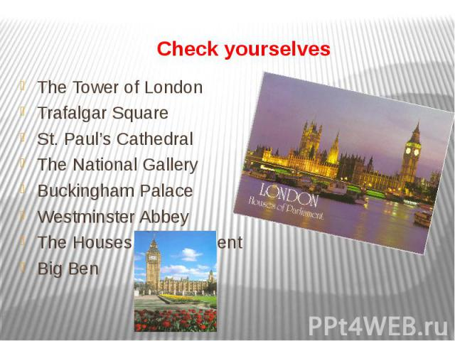 Check yourselves The Tower of LondonTrafalgar SquareSt. Paul's CathedralThe National GalleryBuckingham PalaceWestminster AbbeyThe Houses of ParliamentBig Ben