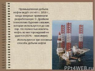 Промышленная добыча нефти ведёт отсчёт с 1859 г., когда впервые применили разраб