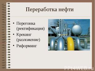 Переработка нефти Перегонка (ректификация)Крекинг (разложение)Риформинг