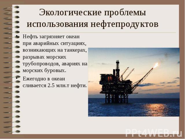 Экологические проблемы использования нефтепродуктов Нефть загрязняет океан при аварийных ситуациях, возникающих на танкерах, разрывах морских трубопроводов, авариях на морских буровых.Ежегодно в океан сливается 2.5 млн.т нефти.