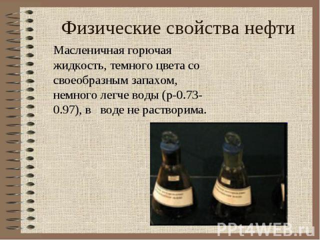 Физические свойства нефти Масленичная горючая жидкость, темного цвета со своеобразным запахом, немного легче воды (p-0.73-0.97), в воде не растворима.
