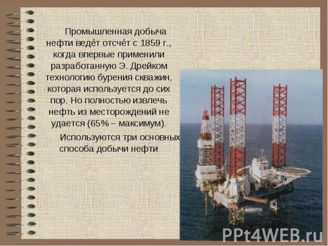 Промышленная добыча нефти ведёт отсчёт с 1859 г., когда впервые применили разработанную Э. Дрейком технологию бурения скважин, которая используется до сих пор. Но полностью извлечь нефть из месторождений не удается (65% – максимум).Используются три …