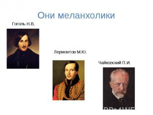 Они меланхолики Гоголь Н.В. Лермонтов М.Ю. Чайковский П.И.