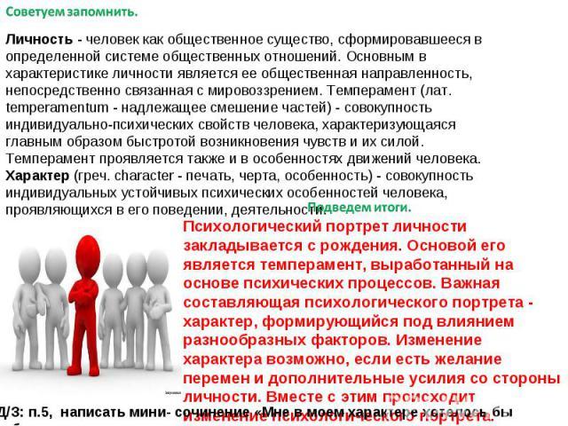 Личность - человек как общественное существо, сформировавшееся в определенной системе общественных отношений. Основным в характеристике личности является ее общественная направленность, непосредственно связанная с мировоззрением. Темперамент (лат. t…