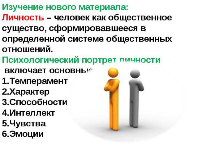 Изучение нового материала:Личность – человек как общественное существо, сформировавшееся в определенной системе общественных отношений.Психологический портрет личности включает основные свойства:ТемпераментХарактерСпособностиИнтеллектЧувстваЭмоции