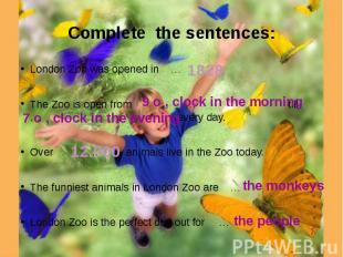 Complete the sentences: London Zoo was opened in …The Zoo is open from … till …