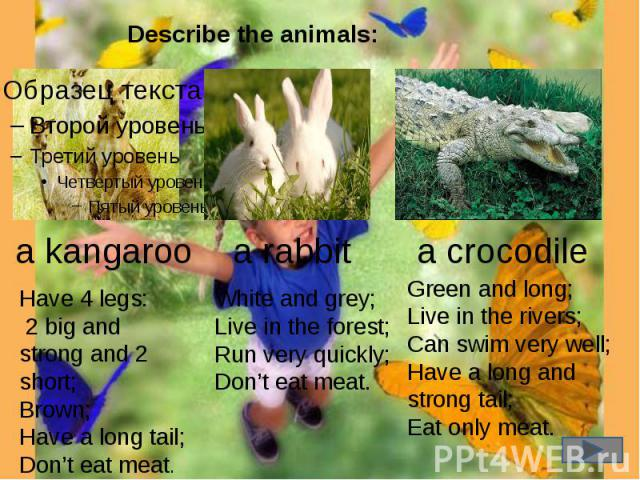 Describe the animals: a kangaroo Have 4 legs: 2 big and strong and 2 short;Brown;Have a long tail;Don't eat meat. a rabbit White and grey;Live in the forest;Run very quickly;Don't eat meat. a crocodile Green and long;Live in the rivers;Can swim very…