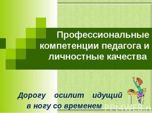 Профессиональные компетенции педагога и личностные качества Дорогу осилит идущий