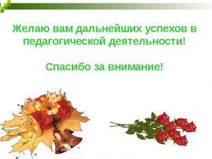 Желаю вам дальнейших успехов в педагогической деятельности!Спасибо за внимание!