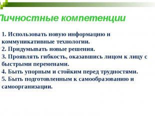 Личностные компетенции 1. Использовать новую информацию и коммуникативные технол