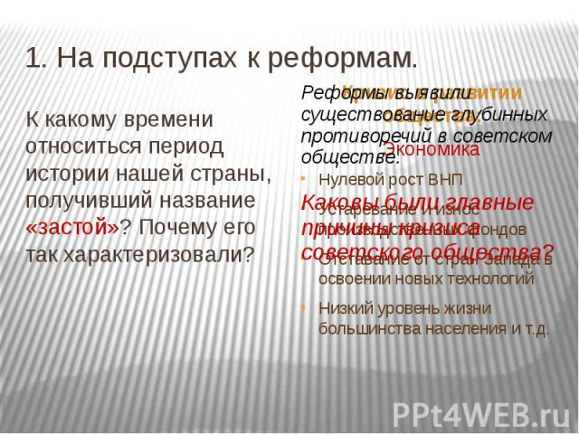 1. На подступах к реформам. К какому времени относиться период истории нашей страны, получивший название «застой»? Почему его так характеризовали? Реформы выявили существование глубинных противоречий в советском обществе.Каковы были главные причины …