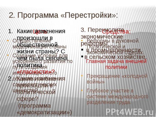2. Программа «Перестройки»: Какие изменения произошли в общественной жизни страны? С чем была связана политика «гласности»?Какие изменения произошли в политической сфере? (программа «демократизации») 3. Перечислите экономические реформы в промышленн…