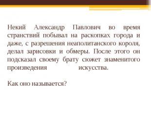 Некий Александр Павлович во время странствий побывал на раскопках города и даже,