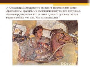 У Александра Македонского эта книга, исправленная самим Аристотелем, хранилась в