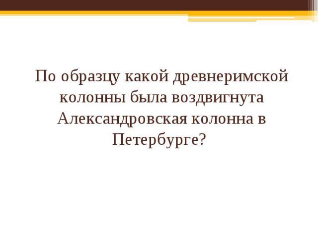 По образцу какой древнеримской колонны была воздвигнута Александровская колонна в Петербурге?