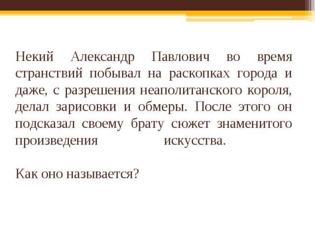 Некий Александр Павлович во время странствий побывал на раскопках города и даже, с разрешения неаполитанского короля, делал зарисовки и обмеры. После этого он подсказал своему брату сюжет знаменитого произведения искусства. Как оно называется?