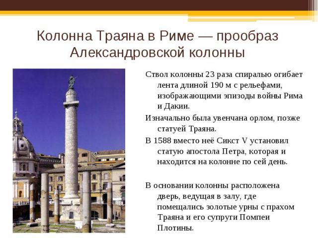 Колонна Траяна в Риме — прообраз Александровской колонны Ствол колонны 23 раза спиралью огибает лента длиной 190 м с рельефами, изображающими эпизоды войны Рима и Дакии.Изначально была увенчана орлом, позже статуей Траяна.В 1588 вместо неё Сикст V у…