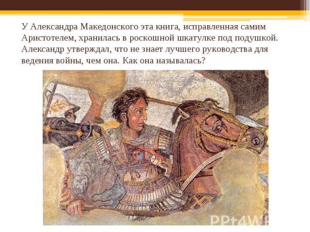 У Александра Македонского эта книга, исправленная самим Аристотелем, хранилась в роскошной шкатулке под подушкой. Александр утверждал, что не знает лучшего руководства для ведения войны, чем она. Как она называлась?