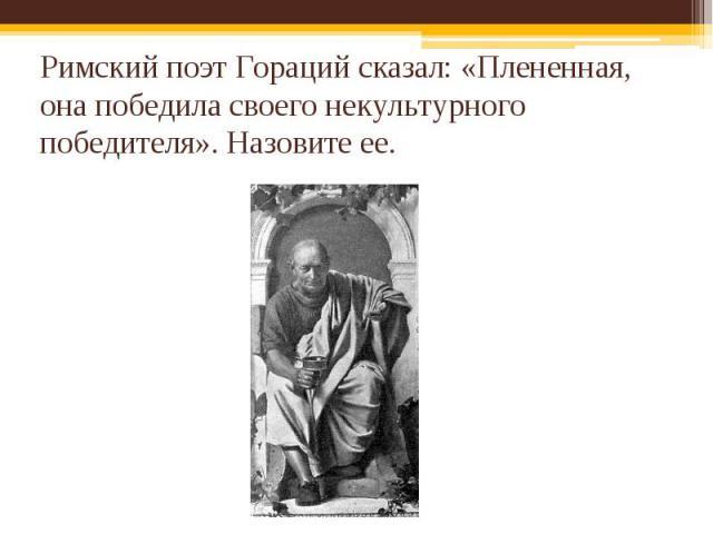 Римский поэт Гораций сказал: «Плененная, она победила своего некультурного победителя». Назовите ее.