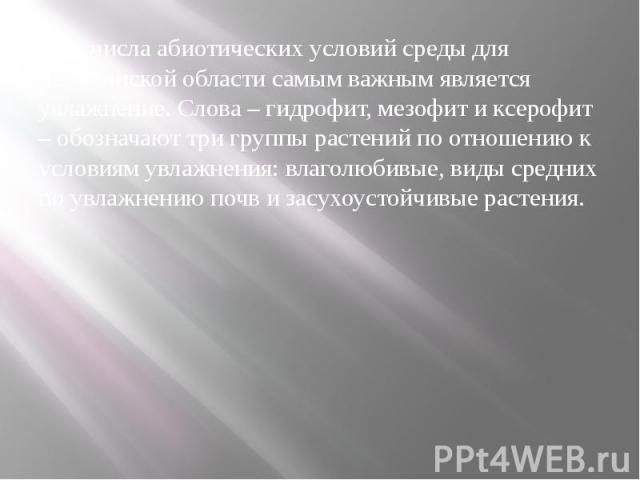 Из числа абиотических условий среды для Челябинской области самым важным является увлажнение. Слова – гидрофит, мезофит и ксерофит – обозначают три группы растений по отношению к условиям увлажнения: влаголюбивые, виды средних по увлажнению почв и з…