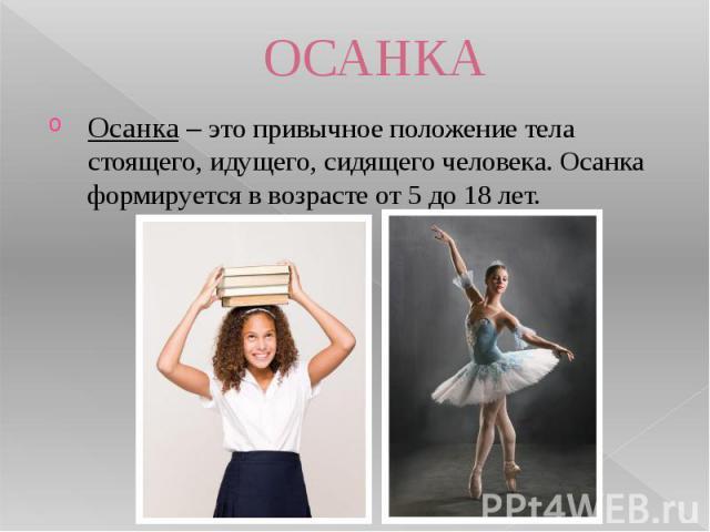 ОСАНКАОсанка – это привычное положение тела стоящего, идущего, сидящего человека. Осанка формируется в возрасте от 5 до 18 лет.