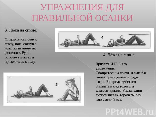 УПРАЖНЕНИЯ ДЛЯ ПРАВИЛЬНОЙ ОСАНКИ 3. Лёжа на спине.Опираясь на полную стопу, ноги согнув в коленях немного их разведите. Руки, согните в локтях и прижмитесь к полу. 4. Лёжа на спине.Примите И.П. 3-его упражнения.Обопритесь на локти, и выгибая спи…