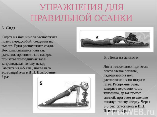 УПРАЖНЕНИЯ ДЛЯ ПРАВИЛЬНОЙ ОСАНКИ 5. Сидя.Сядьте на пол, и ноги расположите прямо перед собой, соединив их вместе. Руки расположите сзади. Воспользовавшись ими как рычагом, прогните тело наверх, при этом приподнимая таз и запрокидывая голову назад. З…