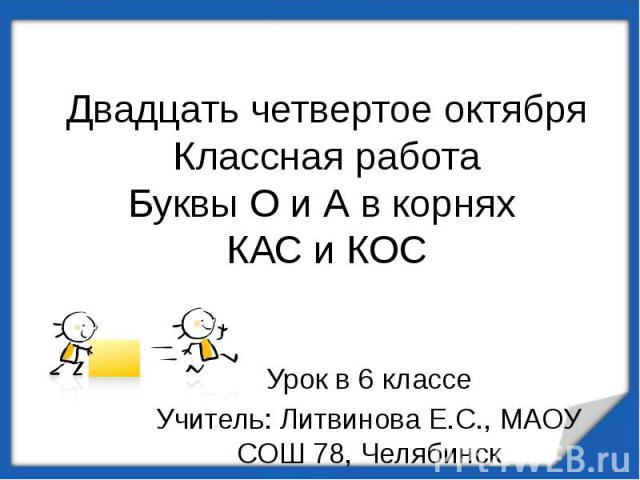 Двадцать четвертое октябряКлассная работаБуквы О и А в корнях КАС и КОС Урок в 6 классеУчитель: Литвинова Е.С., МАОУ СОШ 78, Челябинск