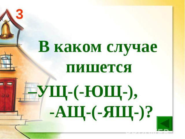 В каком случае пишется –УЩ-(-ЮЩ-), -АЩ-(-ЯЩ-)?