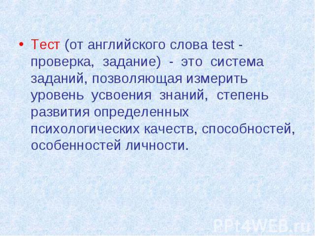 Тест (от английского слова test - проверка, задание) - это система заданий, позволяющая измерить уровень усвоения знаний, степень развития определенных психологических качеств, способностей, особенностей личности.