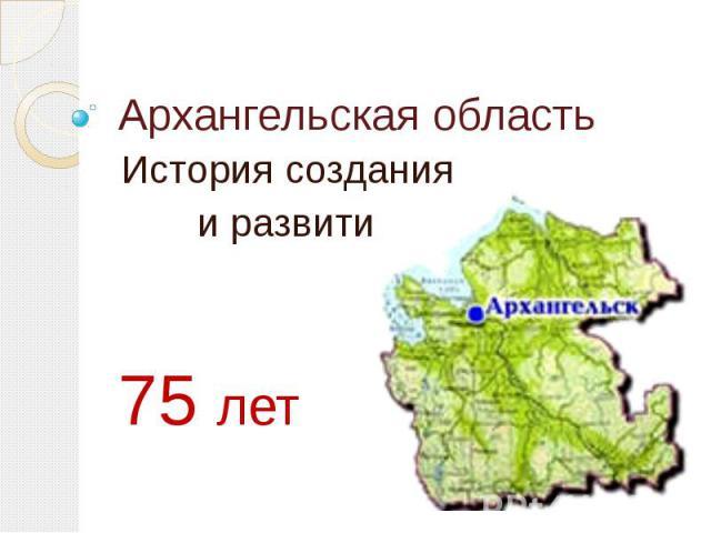Архангельская областьИстория создания и развития