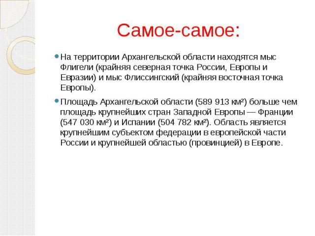 Самое-самое: На территории Архангельской области находятся мыс Флигели (крайняя северная точка России, Европы и Евразии) и мыс Флиссингский (крайняя восточная точка Европы).Площадь Архангельской области (589 913 км²) больше чем площадь крупнейших ст…