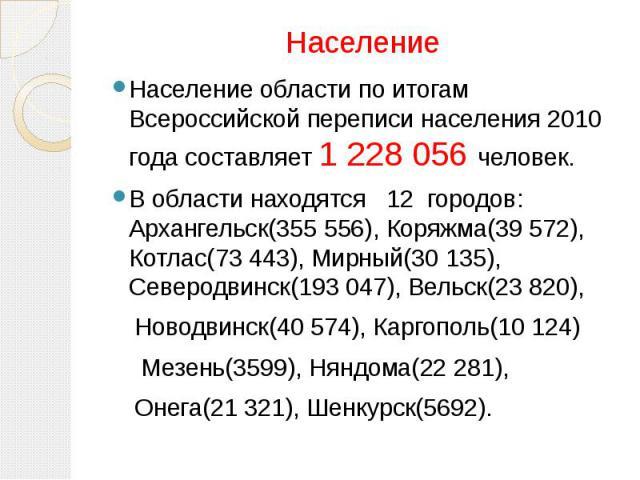 Население Население области по итогам Всероссийской переписи населения 2010 года составляет 1 228 056 человек.В области находятся 12 городов: Архангельск(355 556), Коряжма(39 572), Котлас(73 443), Мирный(30 135), Северодвинск(193 047), Вельск(23 820…