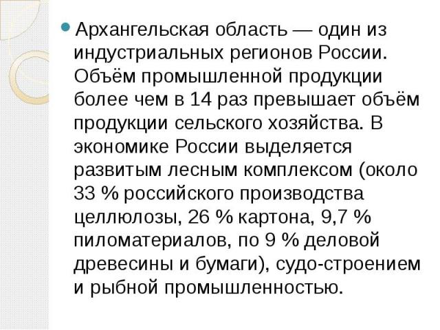 Архангельская область — один из индустриальных регионов России. Объём промышленной продукции более чем в 14 раз превышает объём продукции сельского хозяйства. В экономике России выделяется развитым лесным комплексом (около 33 % российского производс…