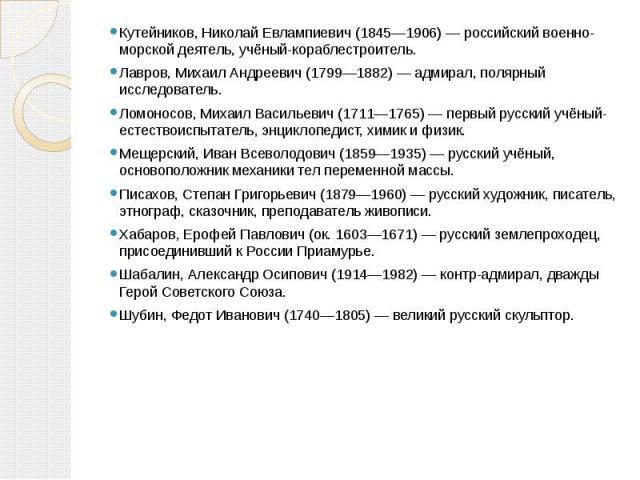 Кутейников, Николай Евлампиевич (1845—1906) — российский военно-морской деятель, учёный-кораблестроитель.Лавров, Михаил Андреевич (1799—1882) — адмирал, полярный исследователь.Ломоносов, Михаил Васильевич (1711—1765) — первый русский учёный-естество…