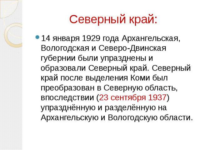 Северный край: 14 января 1929 года Архангельская, Вологодская и Северо-Двинская губернии были упразднены и образовали Северный край. Северный край после выделения Коми был преобразован в Северную область, впоследствии (23 сентября 1937) упразднённую…