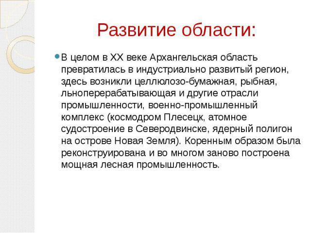 Развитие области: В целом в XX веке Архангельская область превратилась в индустриально развитый регион, здесь возникли целлюлозо-бумажная, рыбная, льноперерабатывающая и другие отрасли промышленности, военно-промышленный комплекс (космодром Плесецк,…