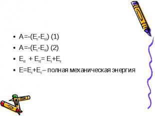 A=-(Eп-Eп0) (1)A=-(Eк-Eк0) (2)Eк0+ Eп0= Eк+EпE=Eк+Eп – полная механическая энерг