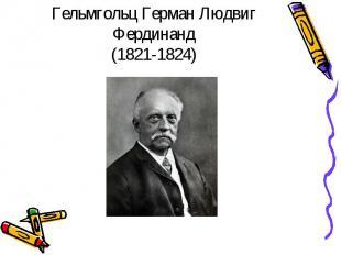Гельмгольц Герман Людвиг Фердинанд(1821-1824)
