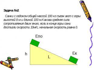 Задача №2. Санки с седоком общей массой 100 кг съезжают с горы высотой 8 м и дли