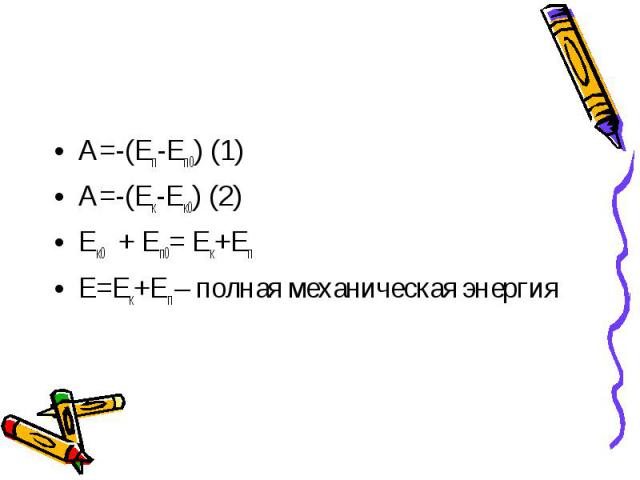 A=-(Eп-Eп0) (1)A=-(Eк-Eк0) (2)Eк0+ Eп0= Eк+EпE=Eк+Eп – полная механическая энергия