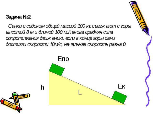 Задача №2. Санки с седоком общей массой 100 кг съезжают с горы высотой 8 м и длиной 100 м.Какова средняя сила сопротивления движению, если в конце горы сани достигли скорости 10м/с, начальная скорость равна 0.