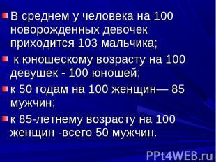 В среднем у человека на 100 новорожденных девочек приходится 103 мальчика; к юно