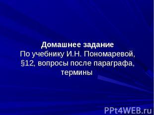 Домашнее заданиеПо учебнику И.Н. Пономаревой, §12, вопросы после параграфа, терм