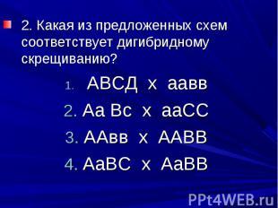 2. Какая из предложенных схем соответствует дигибридному скрещиванию? АВСД х аав