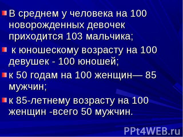 В среднем у человека на 100 новорожденных девочек приходится 103 мальчика; к юношескому возрасту на 100 девушек - 100 юношей;к 50 годам на 100 женщин— 85 мужчин;к 85-летнему возрасту на 100 женщин -всего 50 мужчин.